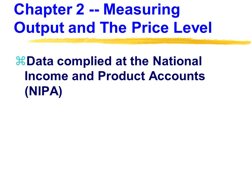 Chapter 2 -- Measuring Output and The Price Level zData complied at the National Income and Product Accounts (NIPA)