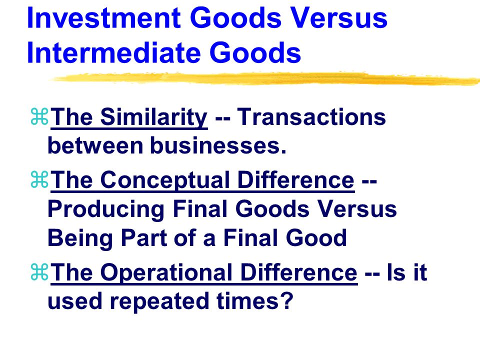 Investment Goods Versus Intermediate Goods zThe Similarity -- Transactions between businesses.