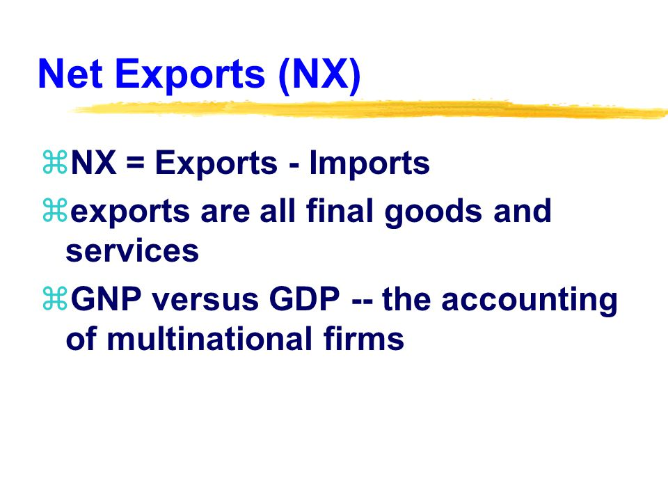 Net Exports (NX) zNX = Exports - Imports zexports are all final goods and services zGNP versus GDP -- the accounting of multinational firms