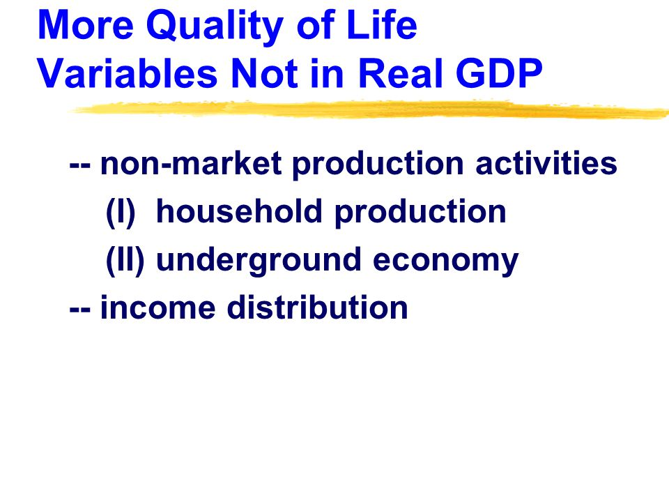 More Quality of Life Variables Not in Real GDP -- non-market production activities (I) household production (II) underground economy -- income distribution
