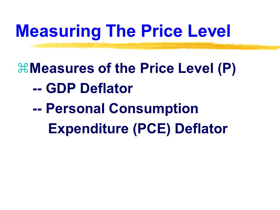 Measuring The Price Level zMeasures of the Price Level (P) -- GDP Deflator -- Personal Consumption Expenditure (PCE) Deflator