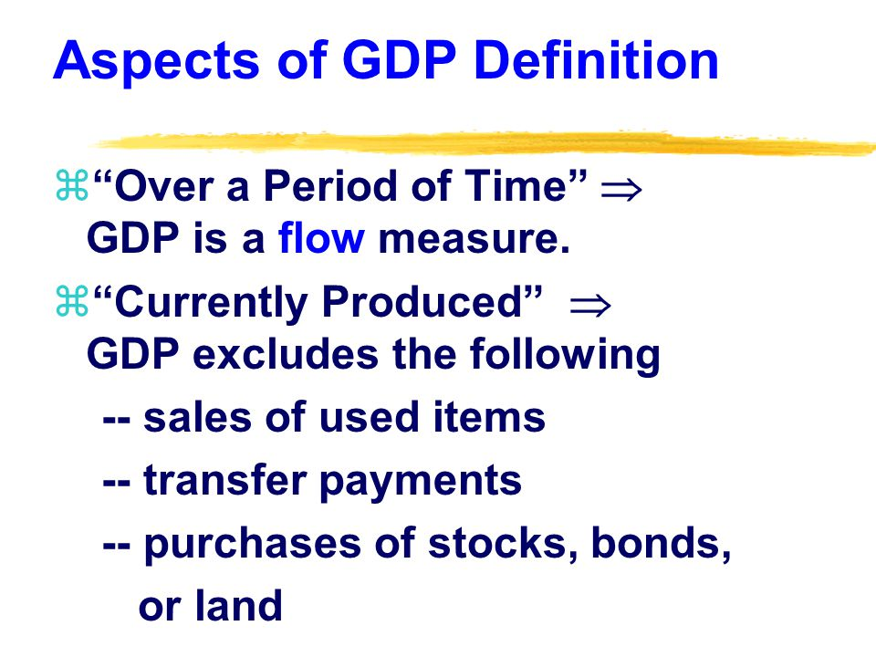 Aspects of GDP Definition zOver a Period of Time GDP is a flow measure.