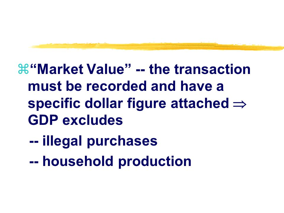 zMarket Value -- the transaction must be recorded and have a specific dollar figure attached GDP excludes -- illegal purchases -- household production