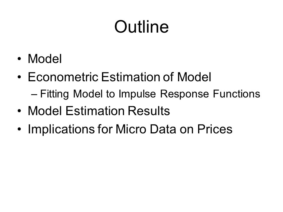 Outline Model Econometric Estimation of Model –Fitting Model to Impulse Response Functions Model Estimation Results Implications for Micro Data on Prices