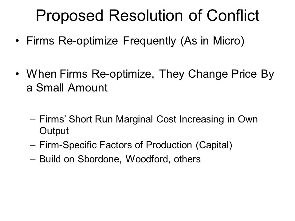 Proposed Resolution of Conflict Firms Re-optimize Frequently (As in Micro) When Firms Re-optimize, They Change Price By a Small Amount –Firms Short Ru