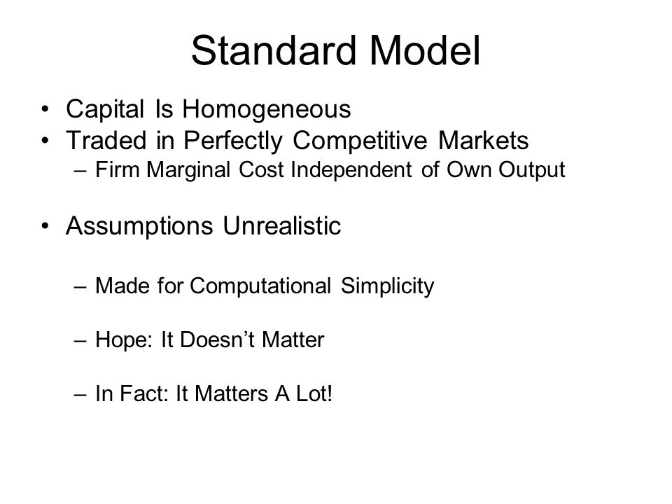 Standard Model Capital Is Homogeneous Traded in Perfectly Competitive Markets –Firm Marginal Cost Independent of Own Output Assumptions Unrealistic –M