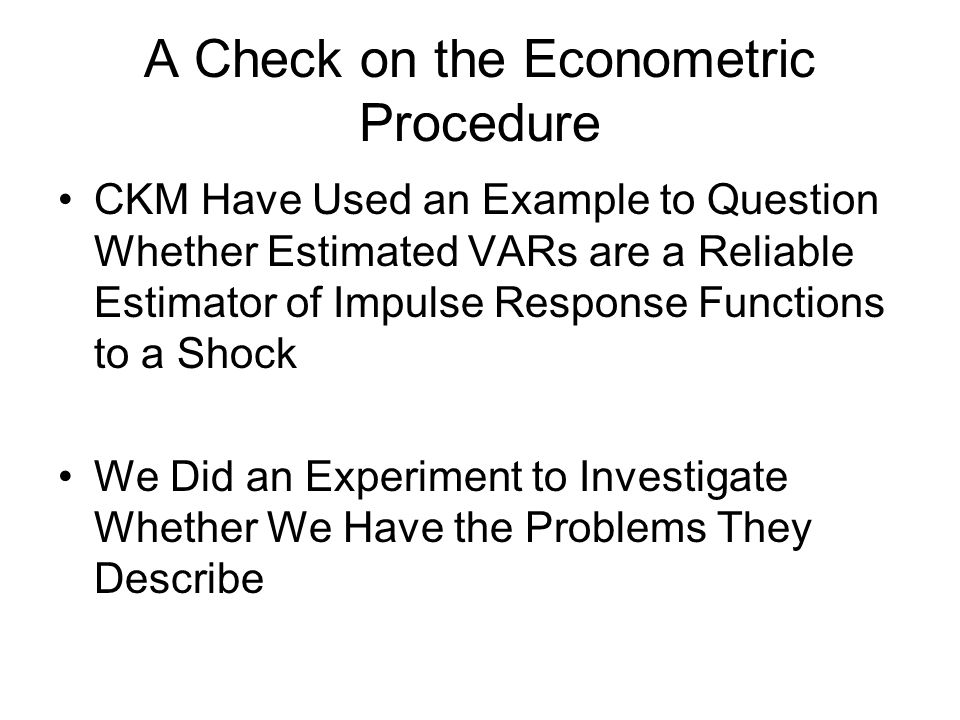 A Check on the Econometric Procedure CKM Have Used an Example to Question Whether Estimated VARs are a Reliable Estimator of Impulse Response Functions to a Shock We Did an Experiment to Investigate Whether We Have the Problems They Describe