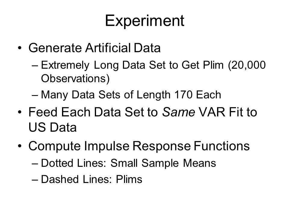 Experiment Generate Artificial Data –Extremely Long Data Set to Get Plim (20,000 Observations) –Many Data Sets of Length 170 Each Feed Each Data Set to Same VAR Fit to US Data Compute Impulse Response Functions –Dotted Lines: Small Sample Means –Dashed Lines: Plims