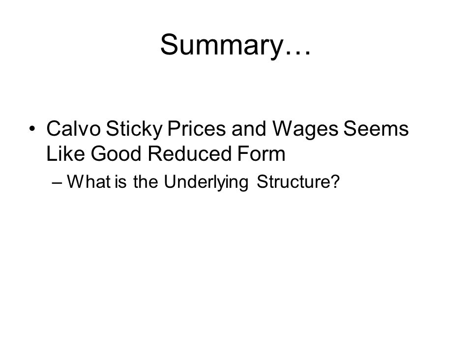 Summary… Calvo Sticky Prices and Wages Seems Like Good Reduced Form –What is the Underlying Structure?