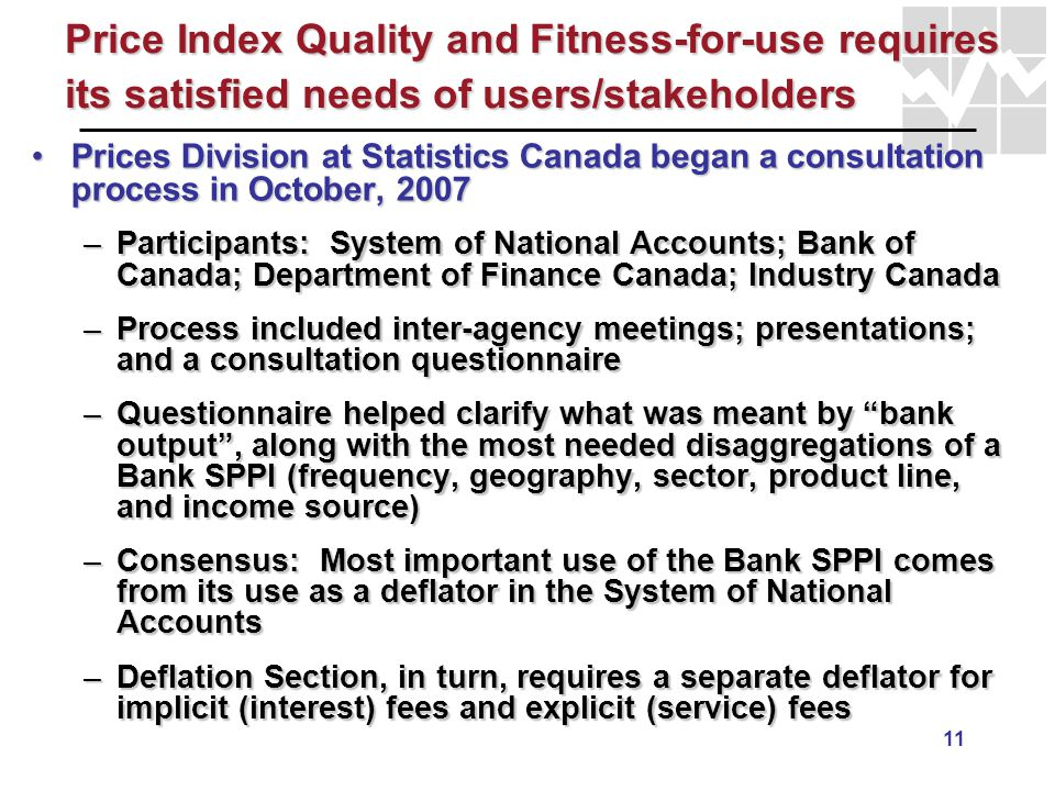 11 Price Index Quality and Fitness-for-use requires its satisfied needs of users/stakeholders Prices Division at Statistics Canada began a consultatio
