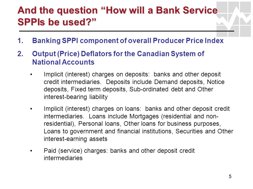 5 And the question How will a Bank Service SPPIs be used? 1. 1.Banking SPPI component of overall Producer Price Index 2. 2.Output (Price) Deflators fo