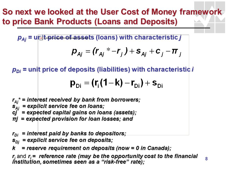 9 The User Cost of Money and Bank Output q j A = loans (assets) with characteristic j = 1, 2, …, Jq j A = loans (assets) with characteristic j = 1, 2, …, J q i D = deposits with characteristic i = 1, 2, …, Iq i D = deposits with characteristic i = 1, 2, …, I Total Income or Output for Banks from Loans & Deposits: First two terms = income from implicit fees (FISIM);First two terms = income from implicit fees (FISIM); Third and Fourth terms = income from explicit fees;Third and Fourth terms = income from explicit fees; MEASUREMENT ISSUE #1: Bank interest paid on loans likely include expected capital gains and expected loan losses: r Aj = r Aj * + c j – π j.