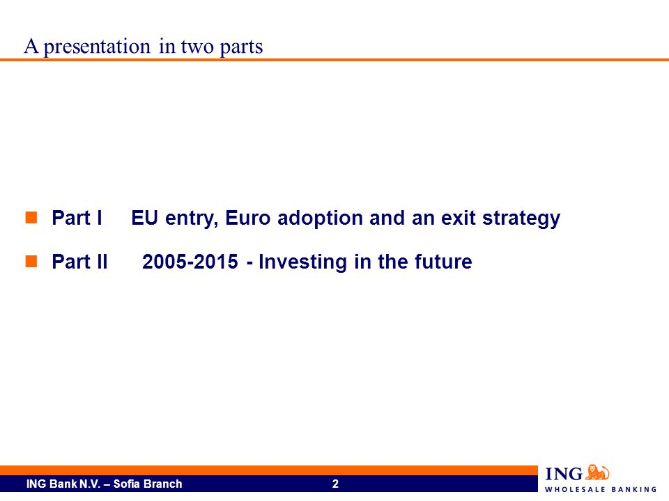 ING Bank N.V. – Sofia Branch 2 A presentation in two parts Part I EU entry, Euro adoption and an exit strategy Part II2005-2015 - Investing in the fut