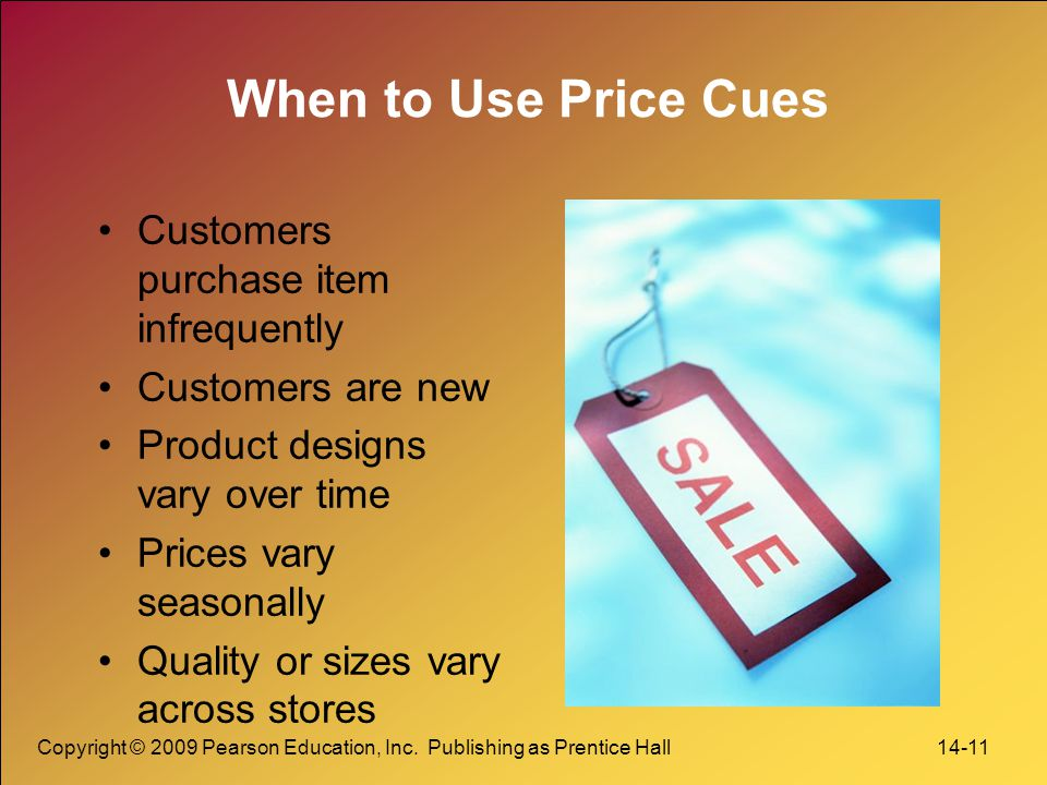Copyright © 2009 Pearson Education, Inc. Publishing as Prentice Hall 14-11 When to Use Price Cues Customers purchase item infrequently Customers are n