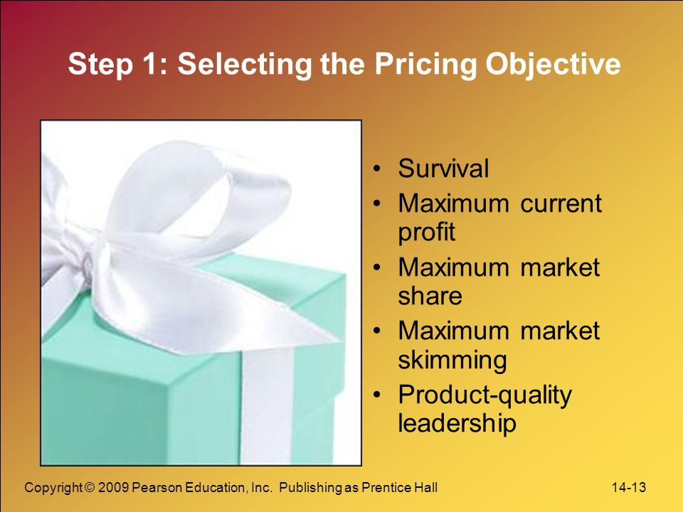 Copyright © 2009 Pearson Education, Inc. Publishing as Prentice Hall 14-13 Step 1: Selecting the Pricing Objective Survival Maximum current profit Max