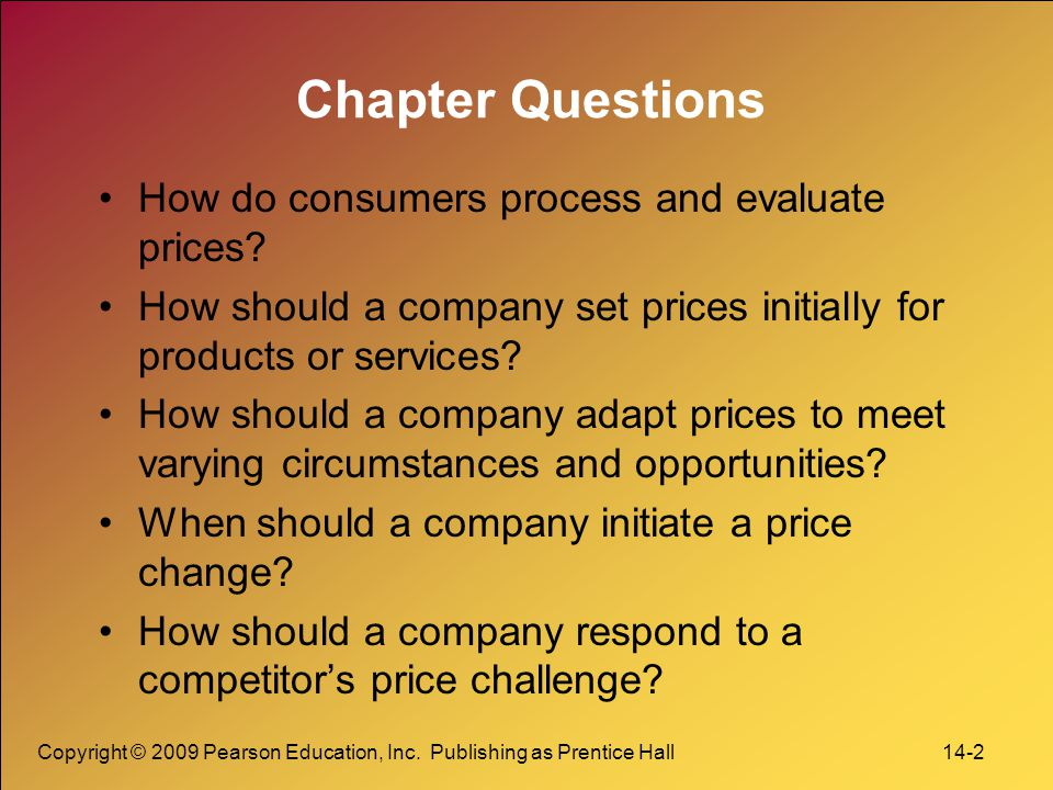 Copyright © 2009 Pearson Education, Inc. Publishing as Prentice Hall 14-2 Chapter Questions How do consumers process and evaluate prices? How should a