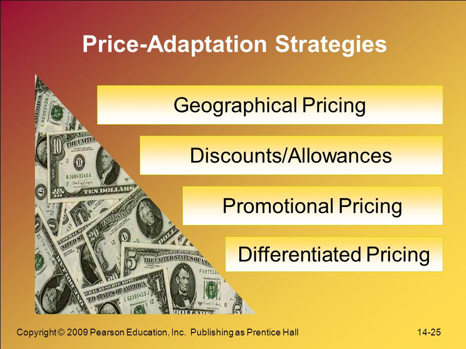 Copyright © 2009 Pearson Education, Inc. Publishing as Prentice Hall 14-25 Price-Adaptation Strategies Geographical Pricing Discounts/Allowances Diffe