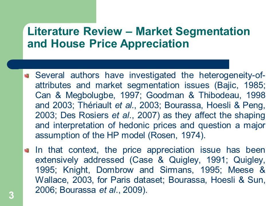 Literature Review – Market Segmentation and House Price Appreciation Several authors have investigated the heterogeneity-of- attributes and market segmentation issues (Bajic, 1985; Can & Megbolugbe, 1997; Goodman & Thibodeau, 1998 and 2003; Thériault et al., 2003; Bourassa, Hoesli & Peng, 2003; Des Rosiers et al., 2007) as they affect the shaping and interpretation of hedonic prices and question a major assumption of the HP model (Rosen, 1974).