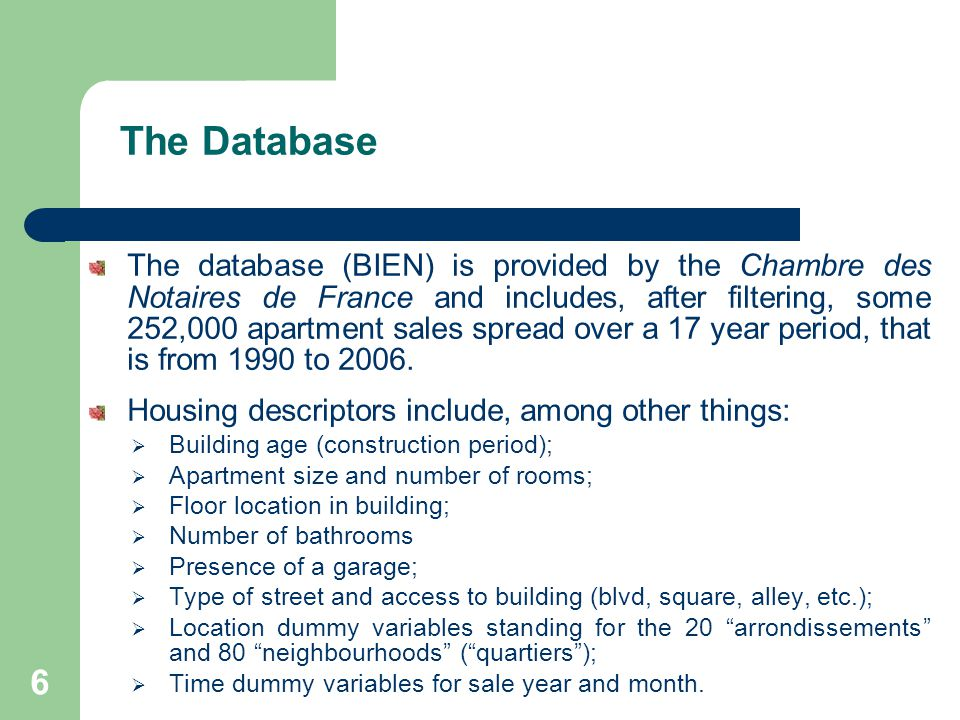 The Database The database (BIEN) is provided by the Chambre des Notaires de France and includes, after filtering, some 252,000 apartment sales spread over a 17 year period, that is from 1990 to 2006.