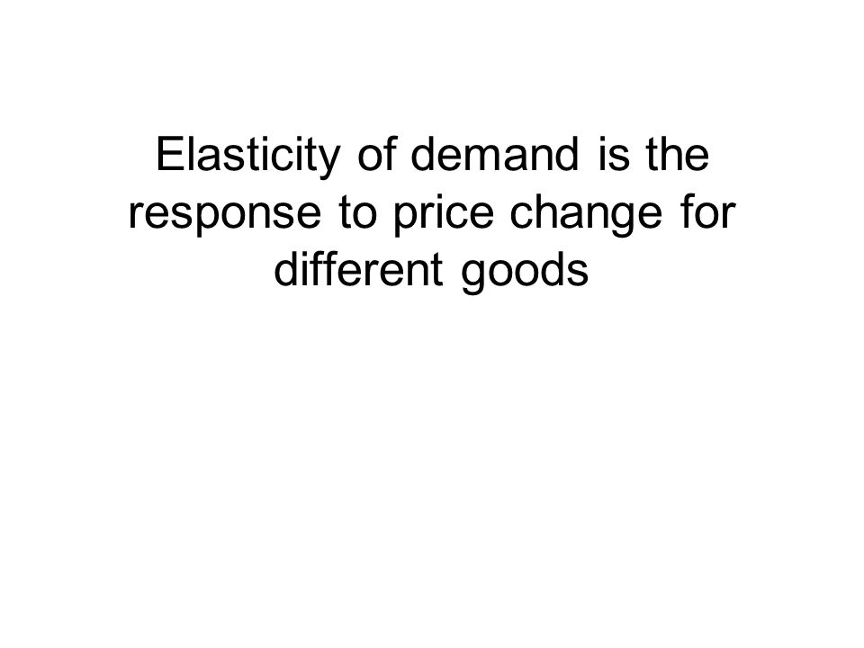 Elasticity of demand is the response to price change for different goods