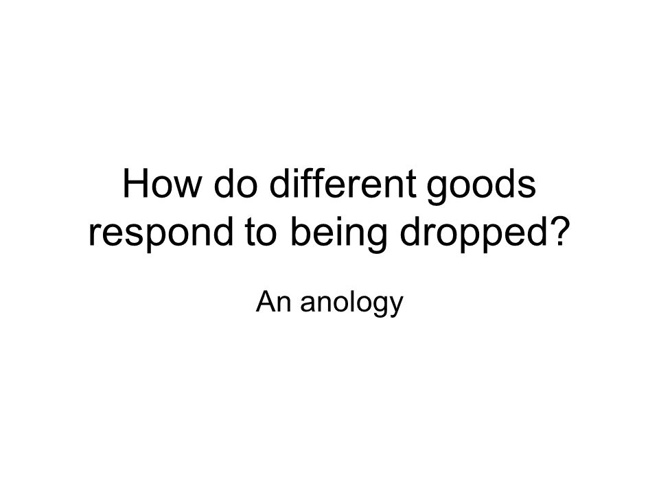 How do different goods respond to being dropped? An anology
