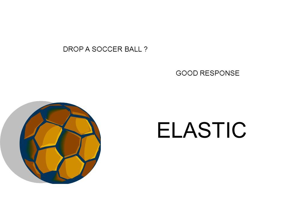 GOOD RESPONSE DROP A SOCCER BALL ? ELASTIC