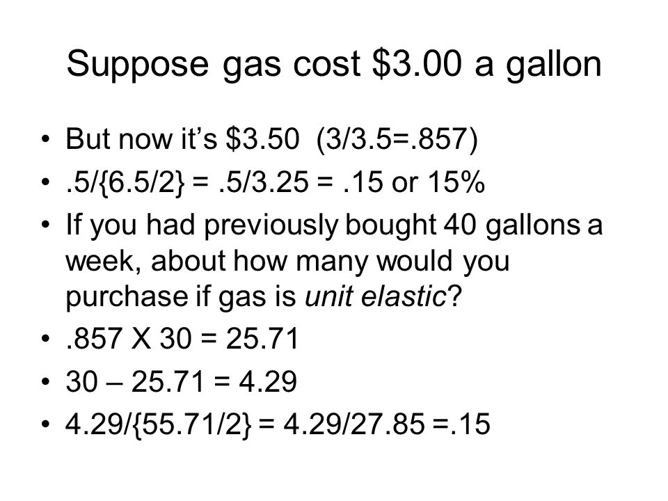 Suppose gas cost $3.00 a gallon But now its $3.50 (3/3.5=.857).5/{6.5/2} =.5/3.25 =.15 or 15% If you had previously bought 40 gallons a week, about ho