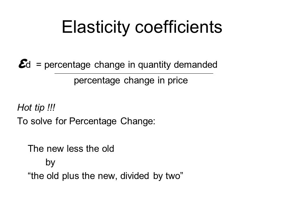 Elasticity coefficients ε d = percentage change in quantity demanded percentage change in price Hot tip !!! To solve for Percentage Change: The new le