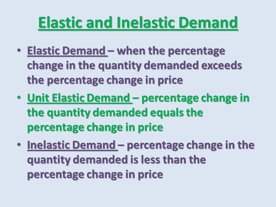 Elastic and Inelastic Demand Elastic Demand – when the percentage change in the quantity demanded exceeds the percentage change in price Elastic Deman