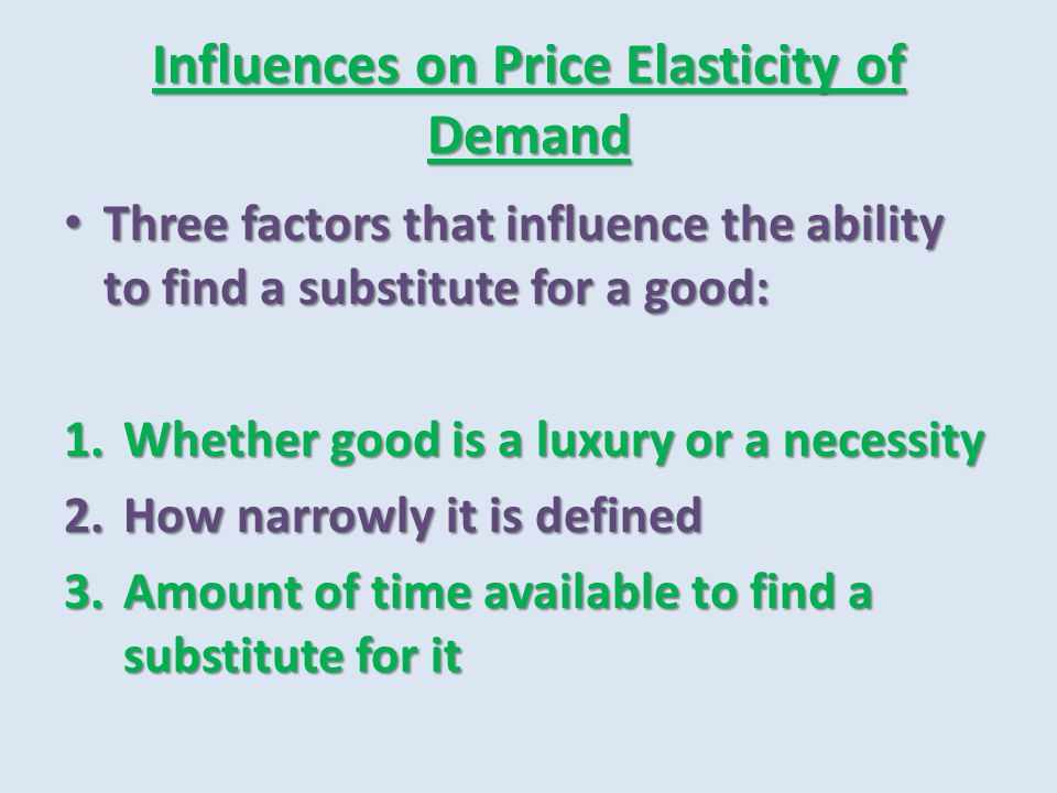 Influences on Price Elasticity of Demand Three factors that influence the ability to find a substitute for a good: Three factors that influence the ab