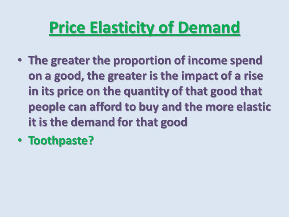 Price Elasticity of Demand The greater the proportion of income spend on a good, the greater is the impact of a rise in its price on the quantity of t