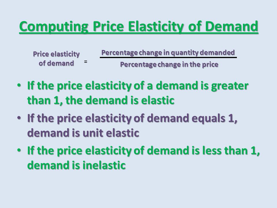Computing Price Elasticity of Demand If the price elasticity of a demand is greater than 1, the demand is elastic If the price elasticity of a demand