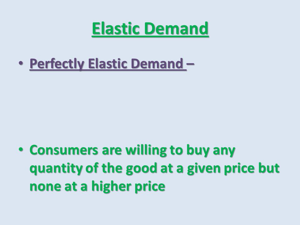 Elastic Demand Perfectly Elastic Demand – Perfectly Elastic Demand – Consumers are willing to buy any quantity of the good at a given price but none a