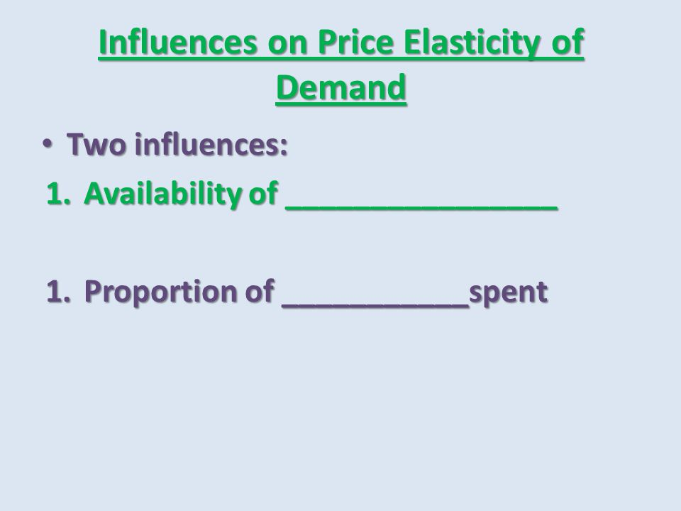 Influences on Price Elasticity of Demand Two influences: Two influences: 1.Availability of ________________ 1.Proportion of ___________spent