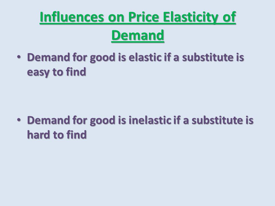 Influences on Price Elasticity of Demand Demand for good is elastic if a substitute is easy to find Demand for good is elastic if a substitute is easy