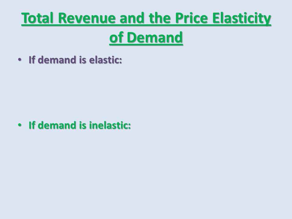 Total Revenue and the Price Elasticity of Demand If demand is elastic: If demand is elastic: If demand is inelastic: If demand is inelastic: