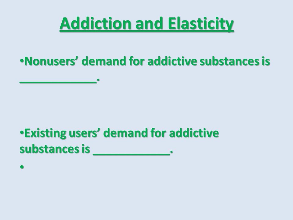 Addiction and Elasticity Nonusers demand for addictive substances is ____________. Nonusers demand for addictive substances is ____________. Existing