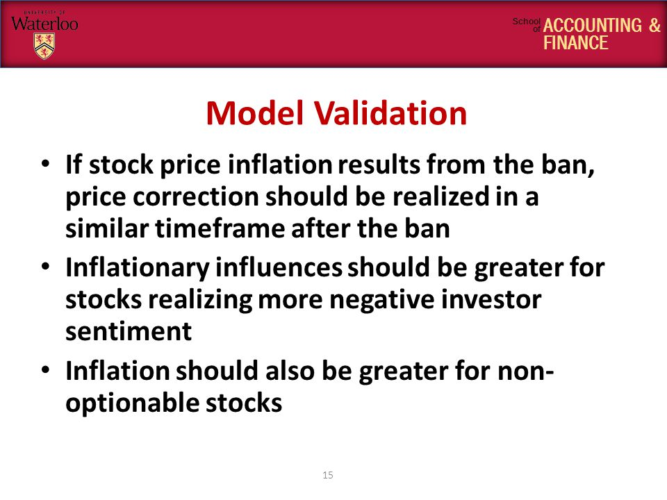 ACCOUNTING & FINANCE School of Model Validation If stock price inflation results from the ban, price correction should be realized in a similar timeframe after the ban Inflationary influences should be greater for stocks realizing more negative investor sentiment Inflation should also be greater for non- optionable stocks 15