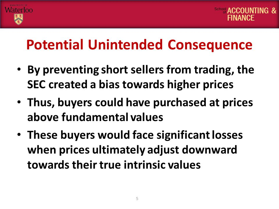 ACCOUNTING & FINANCE School of Potential Unintended Consequence By preventing short sellers from trading, the SEC created a bias towards higher prices Thus, buyers could have purchased at prices above fundamental values These buyers would face significant losses when prices ultimately adjust downward towards their true intrinsic values 5