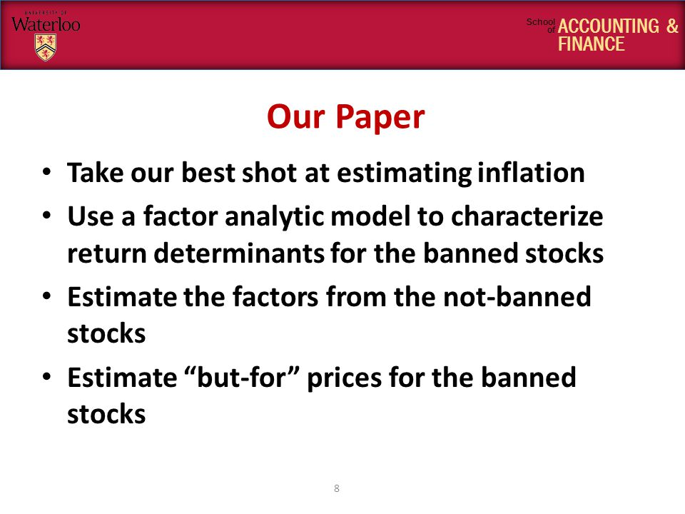 ACCOUNTING & FINANCE School of Our Paper Take our best shot at estimating inflation Use a factor analytic model to characterize return determinants for the banned stocks Estimate the factors from the not-banned stocks Estimate but-for prices for the banned stocks 8