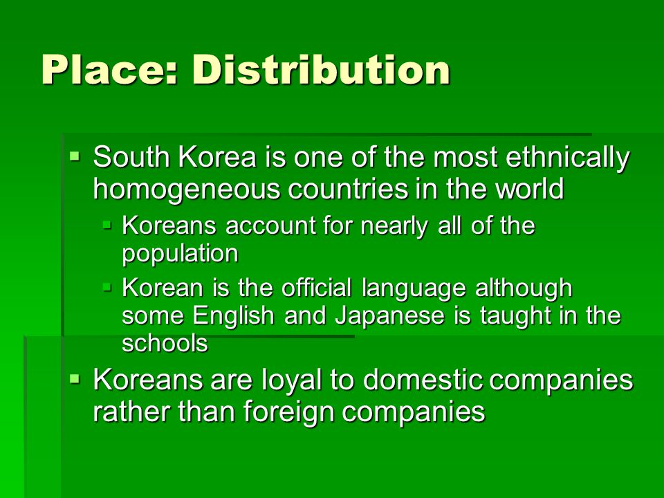 Place: Distribution South Korea is one of the most ethnically homogeneous countries in the world South Korea is one of the most ethnically homogeneous