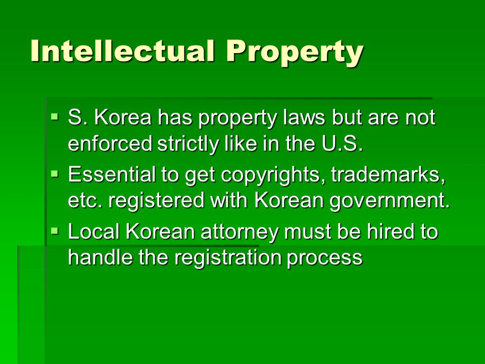 Intellectual Property S. Korea has property laws but are not enforced strictly like in the U.S. S. Korea has property laws but are not enforced strict