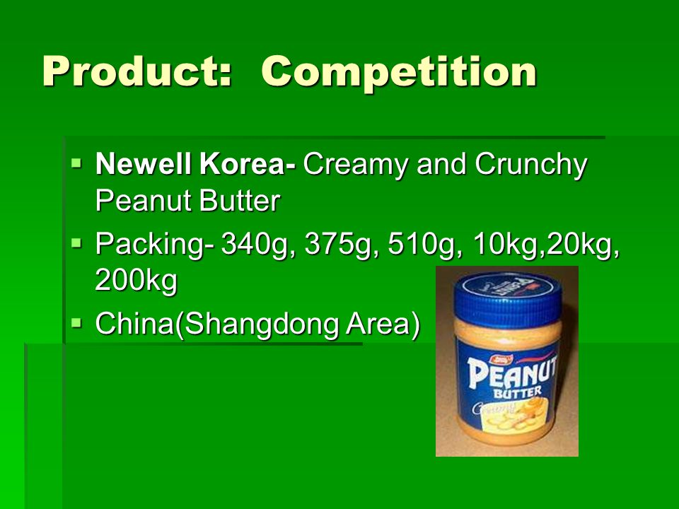 Product: Competition Newell Korea- Creamy and Crunchy Peanut Butter Newell Korea- Creamy and Crunchy Peanut Butter Packing- 340g, 375g, 510g, 10kg,20k