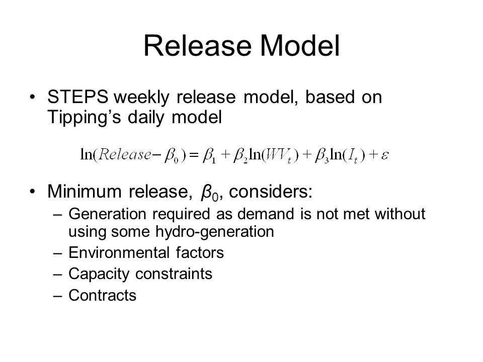 Release Model STEPS weekly release model, based on Tippings daily model Minimum release, β 0, considers: –Generation required as demand is not met without using some hydro-generation –Environmental factors –Capacity constraints –Contracts