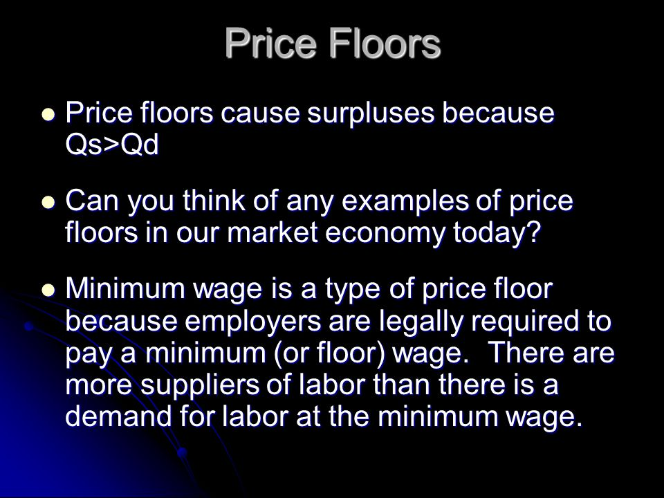 Price floors cause surpluses because Qs>Qd Price floors cause surpluses because Qs>Qd Can you think of any examples of price floors in our market econ