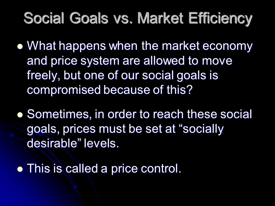 Social Goals vs. Market Efficiency What happens when the market economy and price system are allowed to move freely, but one of our social goals is co