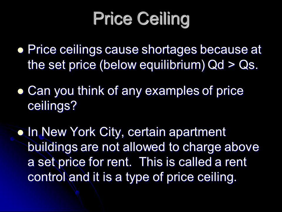 Price Ceiling Price ceilings cause shortages because at the set price (below equilibrium) Qd > Qs. Price ceilings cause shortages because at the set p