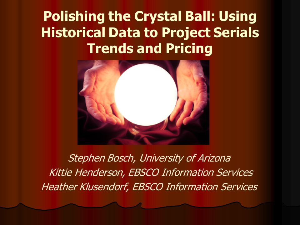 Polishing the Crystal Ball: Using Historical Data to Project Serials Trends and Pricing Stephen Bosch, University of Arizona Kittie Henderson, EBSCO I