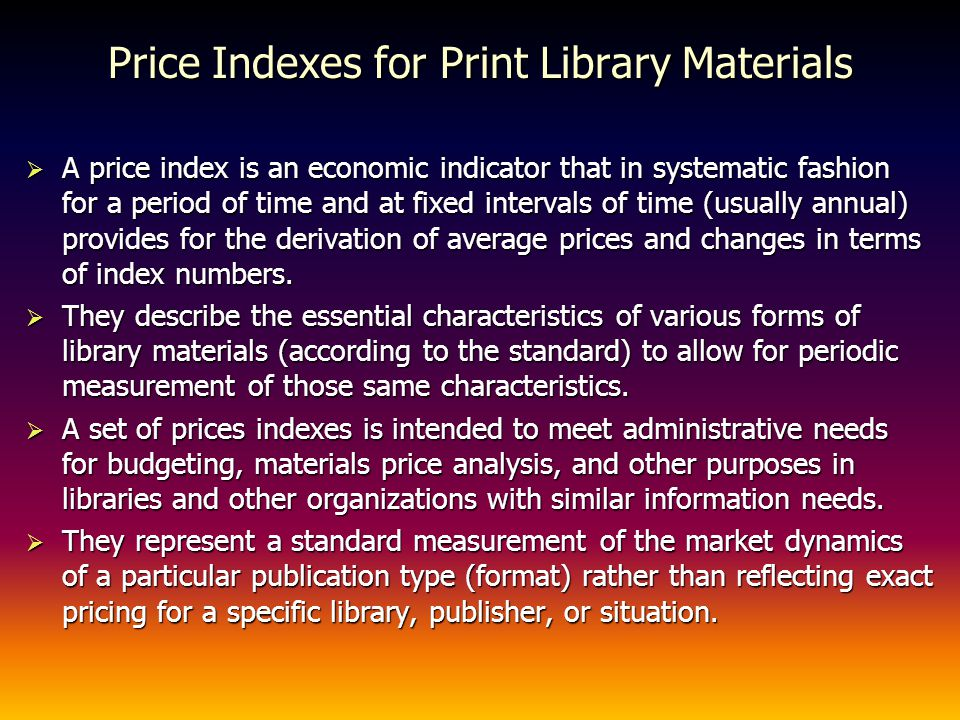 Price Indexes for Print Library Materials A price index is an economic indicator that in systematic fashion for a period of time and at fixed intervals of time (usually annual) provides for the derivation of average prices and changes in terms of index numbers.