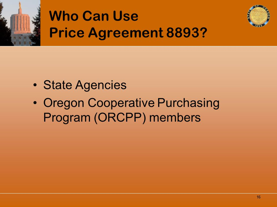 16 Who Can Use Price Agreement 8893? State Agencies Oregon Cooperative Purchasing Program (ORCPP) members 16